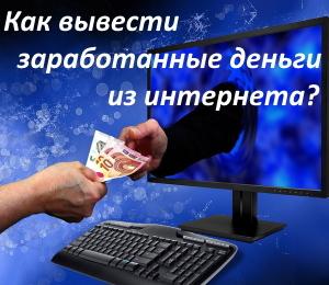 Как вывести заработанные деньги из интернета